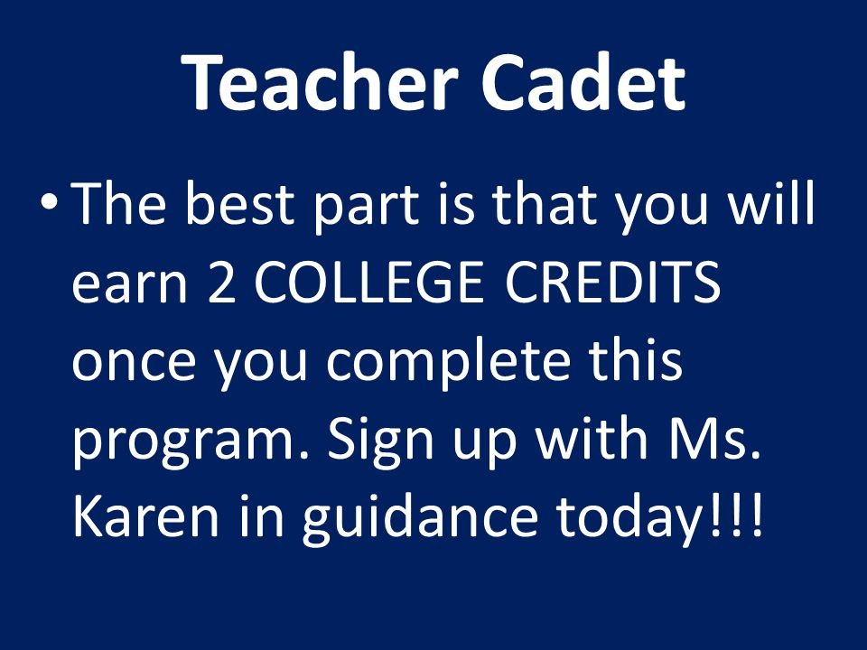 Teacher Cadet The best part is that you will earn 2 COLLEGE CREDITS once you complete this program. Sign up with Ms. Karen in guidance today!!!