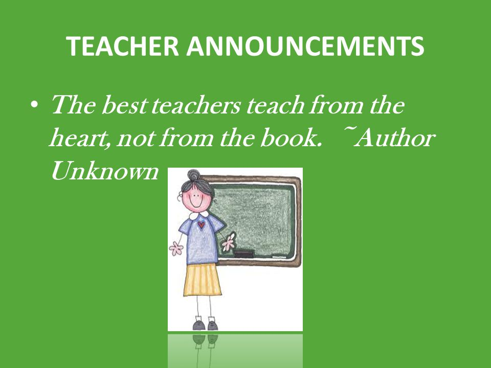 TEACHER ANNOUNCEMENTS The best teachers teach from the heart, not from the book. ~Author Unknown