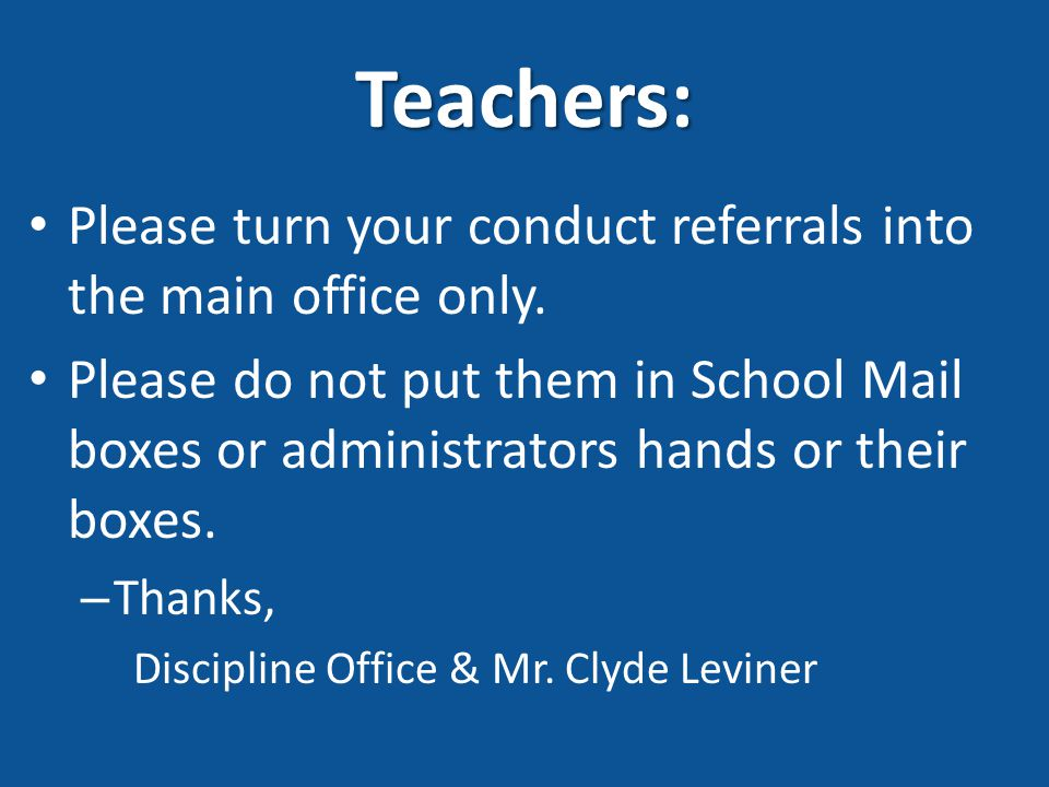 Teachers: Please turn your conduct referrals into the main office only. Please do not put them in School Mail boxes or administrators hands or their b