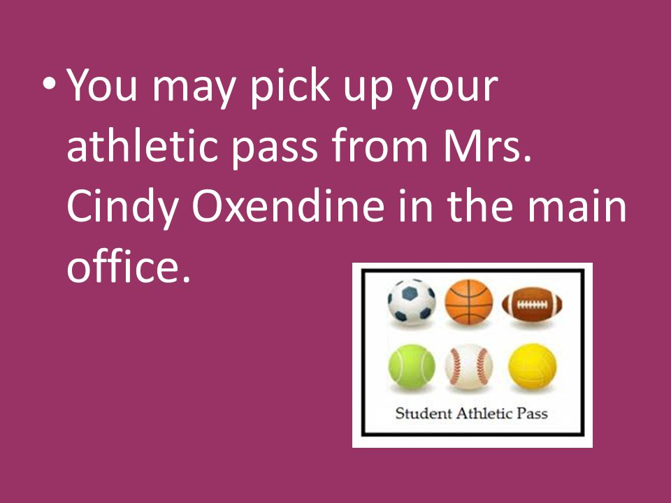 You may pick up your athletic pass from Mrs. Cindy Oxendine in the main office.