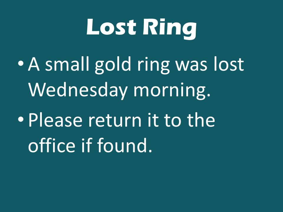 Lost Ring A small gold ring was lost Wednesday morning. Please return it to the office if found.