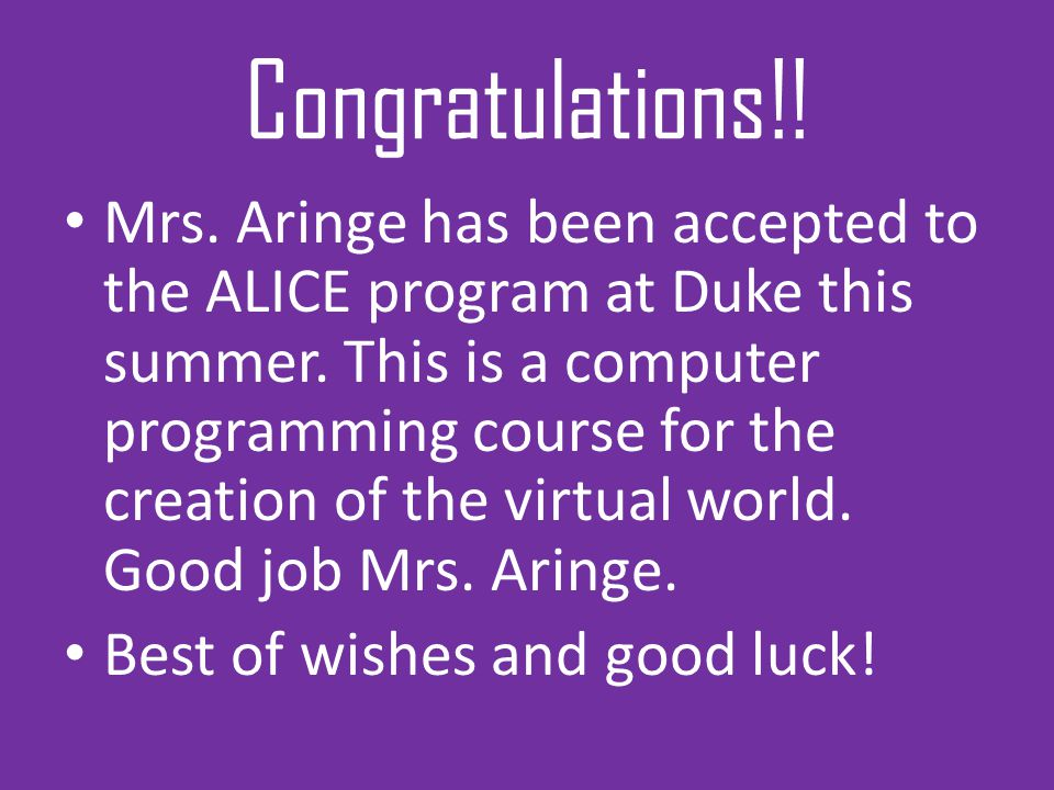 Congratulations!! Mrs. Aringe has been accepted to the ALICE program at Duke this summer. This is a computer programming course for the creation of th