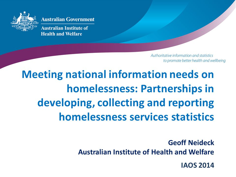 Meeting national information needs on homelessness: Partnerships in developing, collecting and reporting homelessness services statistics Geoff Neidec