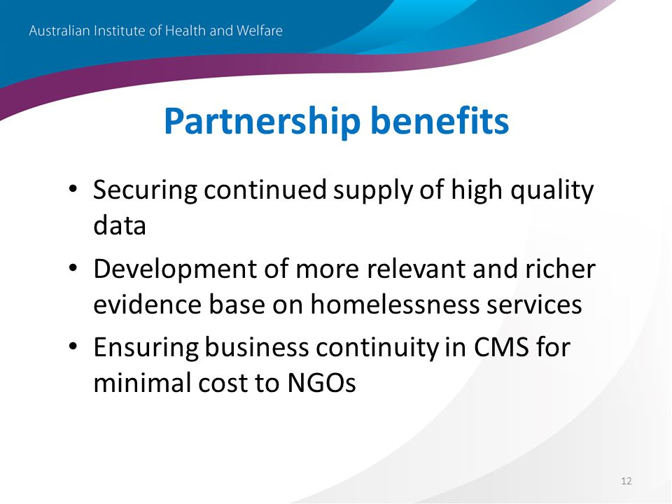 12 Partnership benefits Securing continued supply of high quality data Development of more relevant and richer evidence base on homelessness services Ensuring business continuity in CMS for minimal cost to NGOs