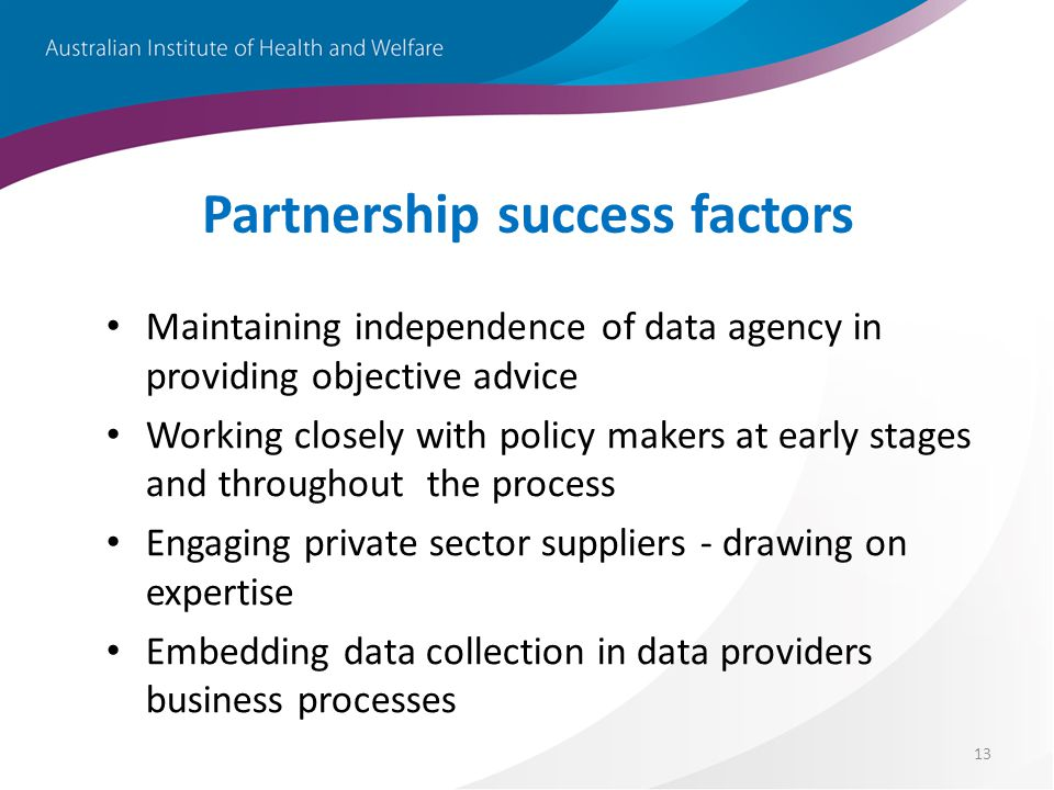 13 Partnership success factors Maintaining independence of data agency in providing objective advice Working closely with policy makers at early stages and throughout the process Engaging private sector suppliers - drawing on expertise Embedding data collection in data providers business processes