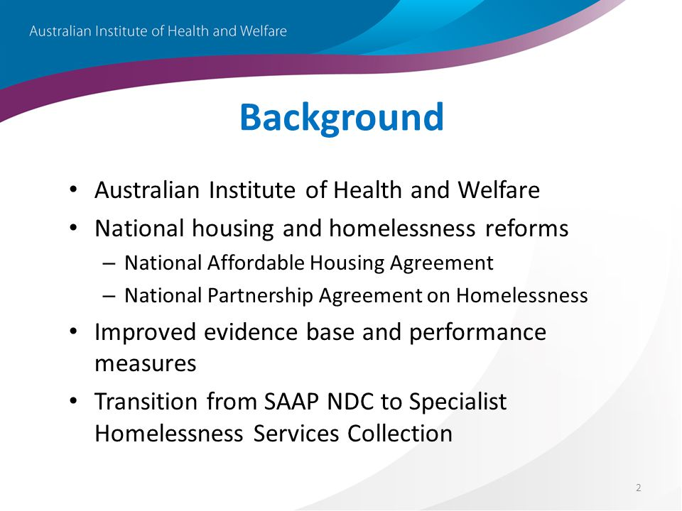 2 Background Australian Institute of Health and Welfare National housing and homelessness reforms – National Affordable Housing Agreement – National P
