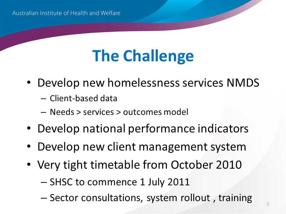 3 The Challenge Develop new homelessness services NMDS – Client-based data – Needs > services > outcomes model Develop national performance indicators Develop new client management system Very tight timetable from October 2010 – SHSC to commence 1 July 2011 – Sector consultations, system rollout, training