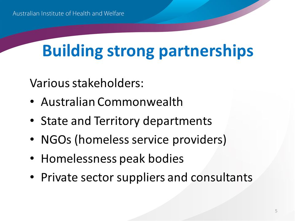5 Building strong partnerships Various stakeholders: Australian Commonwealth State and Territory departments NGOs (homeless service providers) Homeles