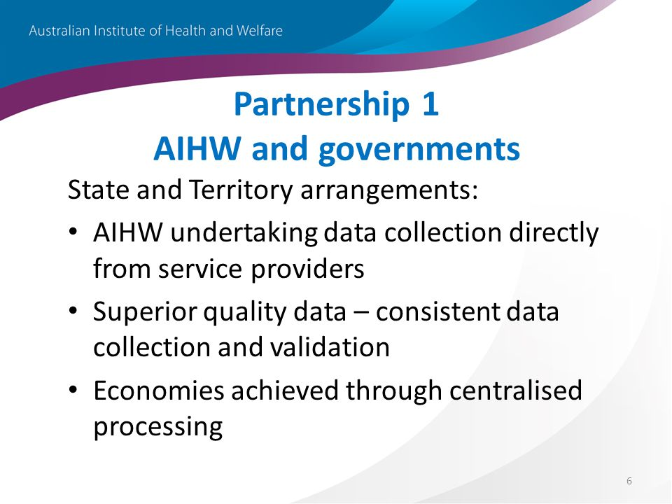6 Partnership 1 AIHW and governments State and Territory arrangements: AIHW undertaking data collection directly from service providers Superior quality data – consistent data collection and validation Economies achieved through centralised processing