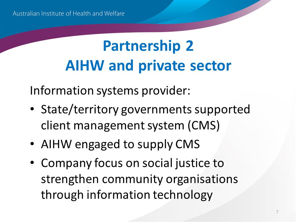 7 Partnership 2 AIHW and private sector Information systems provider: State/territory governments supported client management system (CMS) AIHW engaged to supply CMS Company focus on social justice to strengthen community organisations through information technology