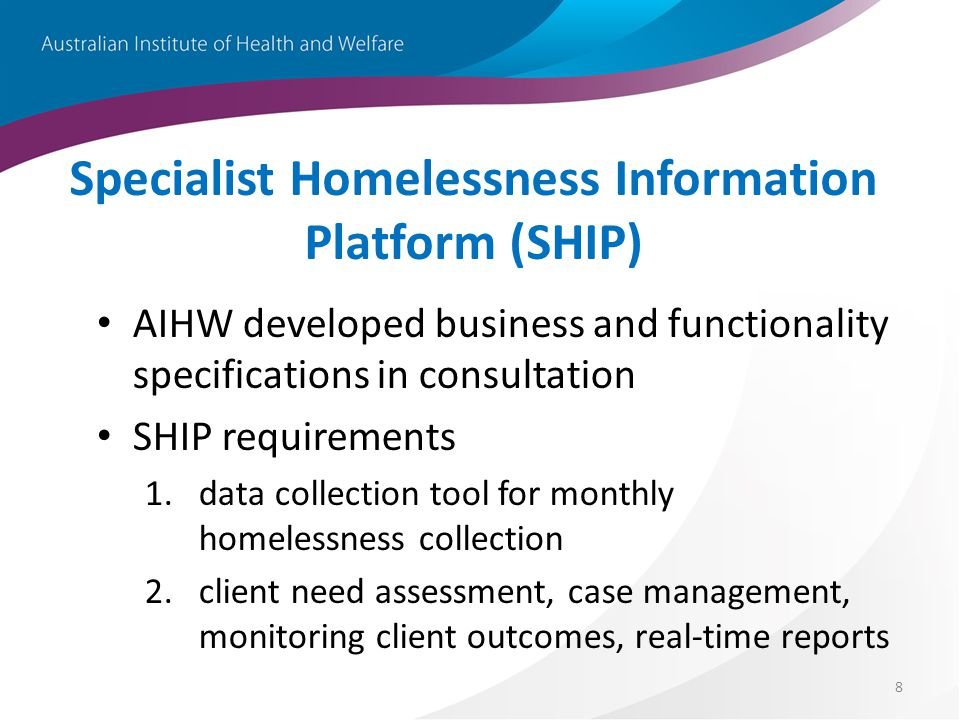 8 Specialist Homelessness Information Platform (SHIP) AIHW developed business and functionality specifications in consultation SHIP requirements 1.data collection tool for monthly homelessness collection 2.client need assessment, case management, monitoring client outcomes, real-time reports