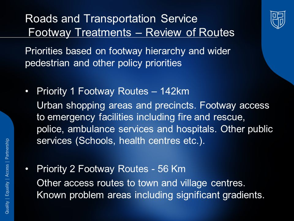 Roads and Transportation Service Footway Treatments – Review of Routes Priorities based on footway hierarchy and wider pedestrian and other policy priorities Priority 1 Footway Routes – 142km Urban shopping areas and precincts.