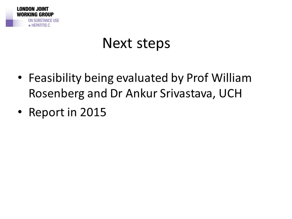 Next steps Feasibility being evaluated by Prof William Rosenberg and Dr Ankur Srivastava, UCH Report in 2015