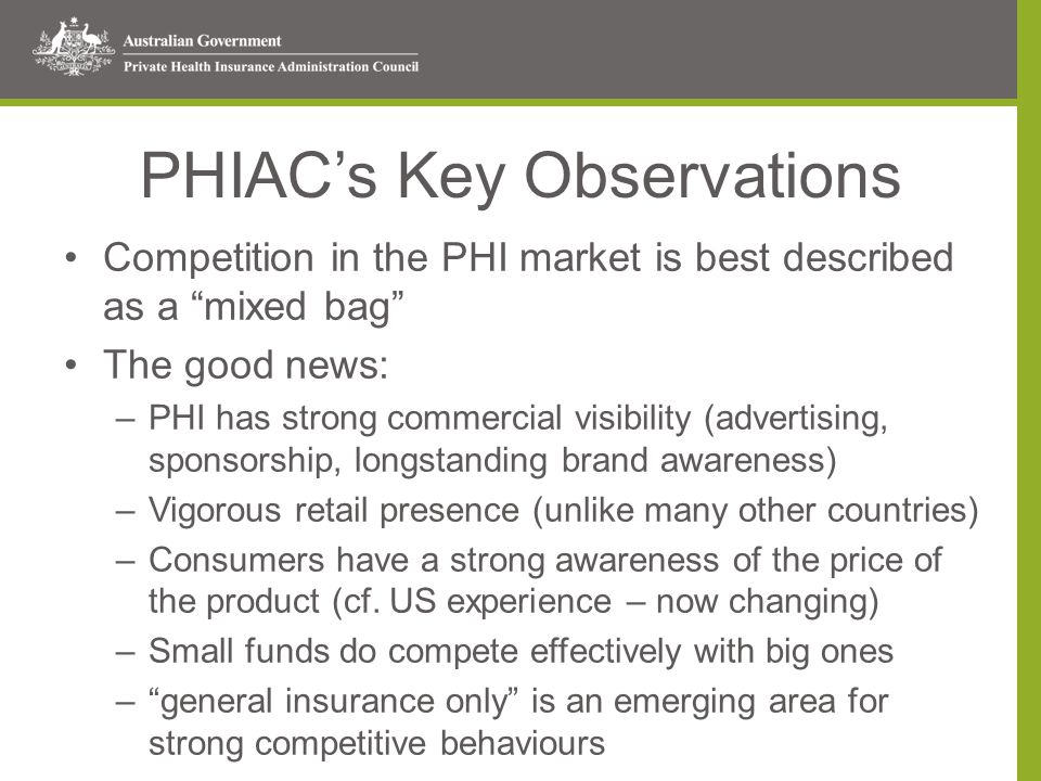 PHIAC's Key Observations Competition in the PHI market is best described as a mixed bag The good news: –PHI has strong commercial visibility (advertising, sponsorship, longstanding brand awareness) –Vigorous retail presence (unlike many other countries) –Consumers have a strong awareness of the price of the product (cf.