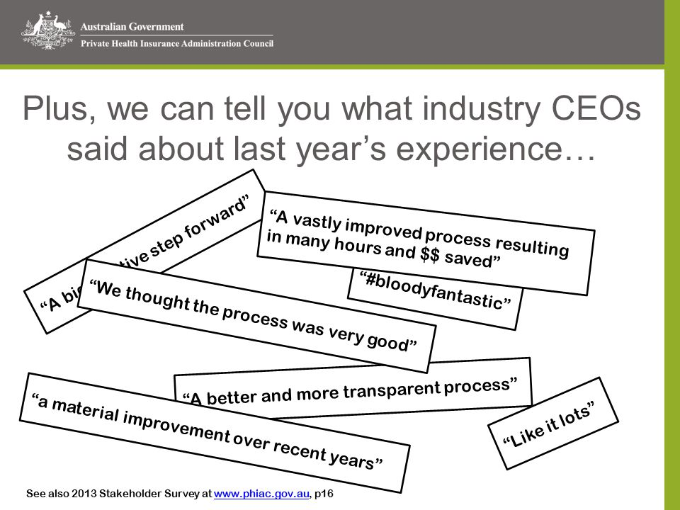 Plus, we can tell you what industry CEOs said about last year's experience… A big positive step forward #bloodyfantastic A better and more transparent process We thought the process was very good A vastly improved process resulting in many hours and $$ saved a material improvement over recent years Like it lots See also 2013 Stakeholder Survey at www.phiac.gov.au, p16www.phiac.gov.au