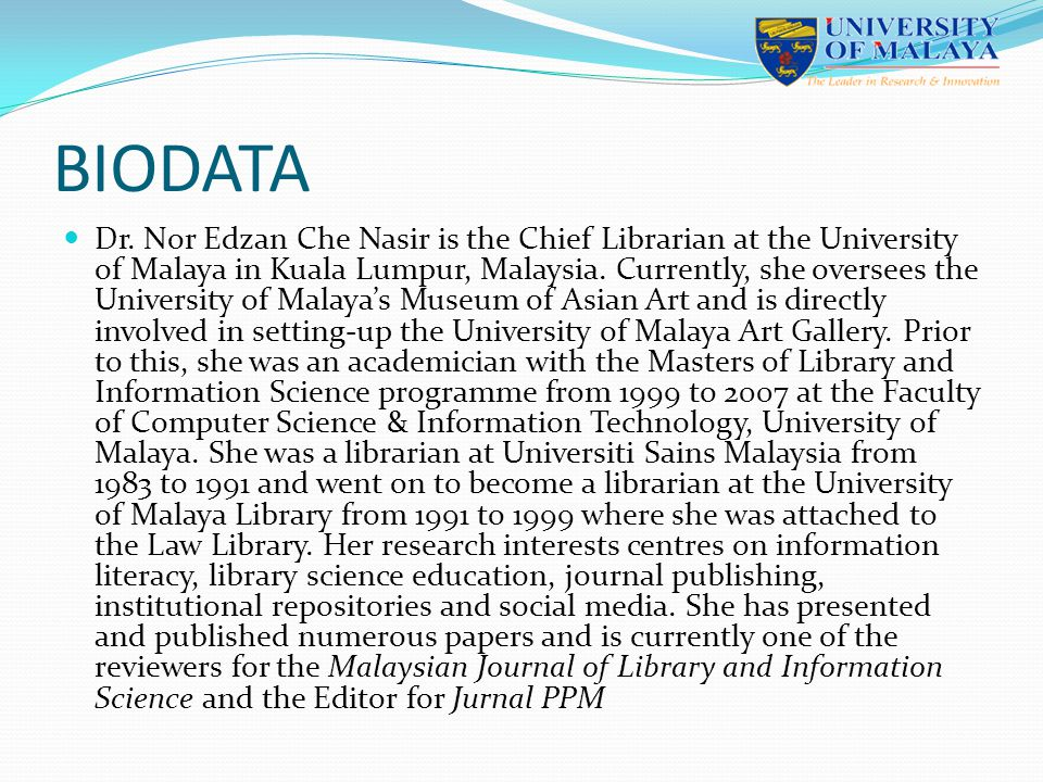 Malaysia s oldest university Situated on a 750 acre (309 hectare) campus in the southwest of Kuala Lumpur, the capital of Malaysia Has its roots in Singapore with the establishment of King Edward VII College of Medicine in 1905 1949 - University of Malaya was formed with the amalgamation of King Edward VII College of Medicine and Raffles College in Singapore 1962 - University of Malaya Kuala Lumpur was established 22 academies/institutes/faculties/centres 112 undergraduate programmes and 132 postgraduate programmes 15,202 undergraduates and 10,762 postgraduate = 25,964 2,716 academic staff, 562 professional/managerial and 3,092 non- academic staff = 5,830 Research university 6 museums – Medical, Geology, Zoology, Herbarium, Malay Ethnography, Asian Art UNIVERSITY OF MALAYA