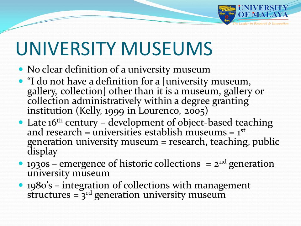 Tirrel (2000) Noted the shift in research and public interest Had no direction or purpose Had to redefine and reposition Examples : learning labs, ICT application, specialised collection De Clerq (2005) University museums need to serve academic community and the public Not faculty-based but has become a central unit in the university structure UMAC = University Museums And Collections ICOM - International Council of Museums CHANGING ROLE