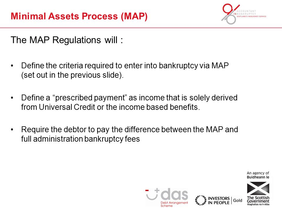 Minimal Assets Process (MAP) The MAP Regulations will : Define the criteria required to enter into bankruptcy via MAP (set out in the previous slide).