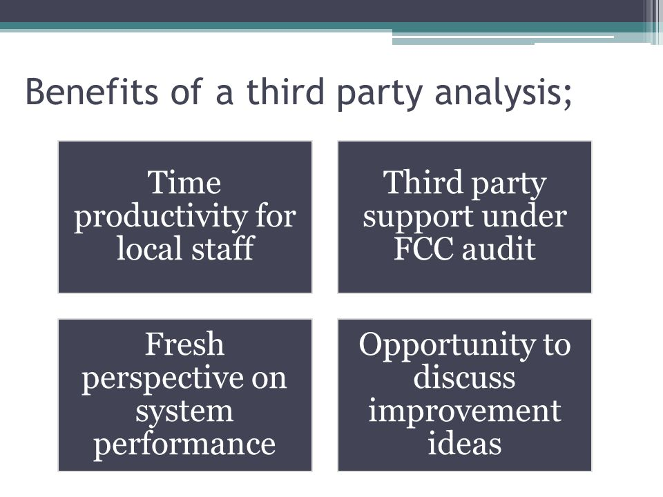 Benefits of a third party analysis; Time productivity for local staff Third party support under FCC audit Fresh perspective on system performance Opportunity to discuss improvement ideas