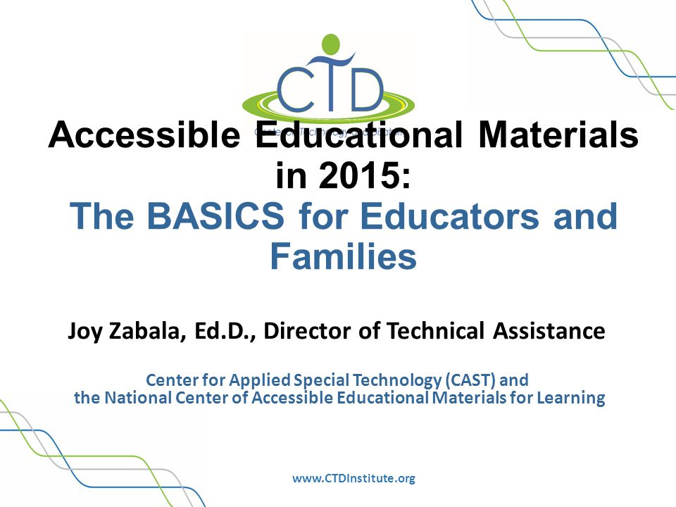 www.CTDInstitute.org Accessible Educational Materials in 2015: The BASICS for Educators and Families Joy Zabala, Ed.D., Director of Technical Assistance Center for Applied Special Technology (CAST) and the National Center of Accessible Educational Materials for Learning
