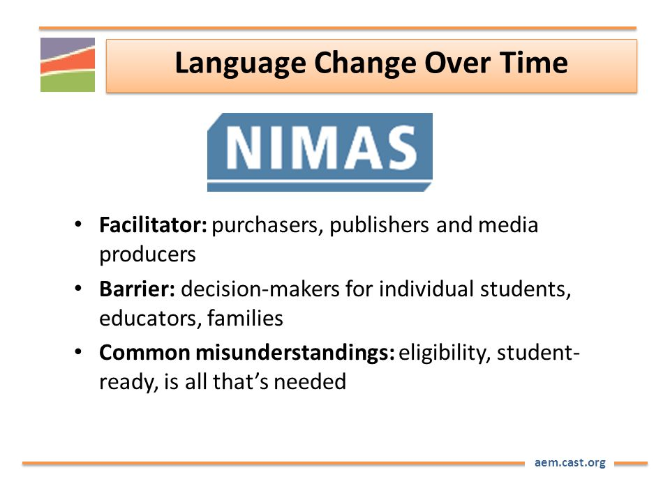 aem.cast.org Language Change Over Time Facilitator: purchasers, publishers and media producers Barrier: decision-makers for individual students, educators, families Common misunderstandings: eligibility, student- ready, is all that's needed