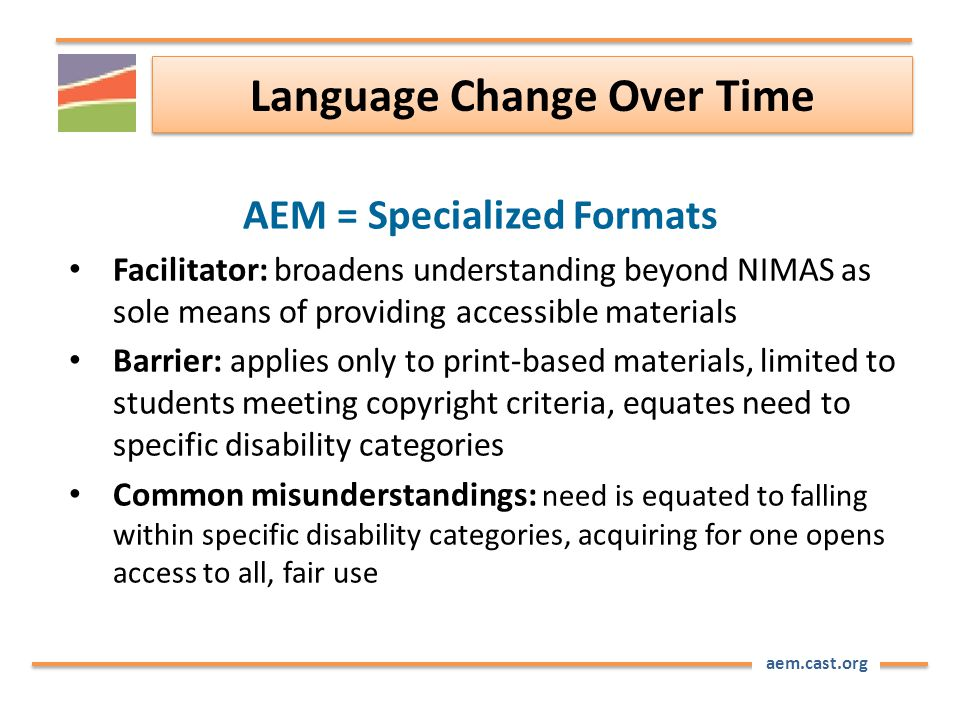 aem.cast.org Language Change Over Time AEM = Specialized Formats Facilitator: broadens understanding beyond NIMAS as sole means of providing accessible materials Barrier: applies only to print-based materials, limited to students meeting copyright criteria, equates need to specific disability categories Common misunderstandings: need is equated to falling within specific disability categories, acquiring for one opens access to all, fair use
