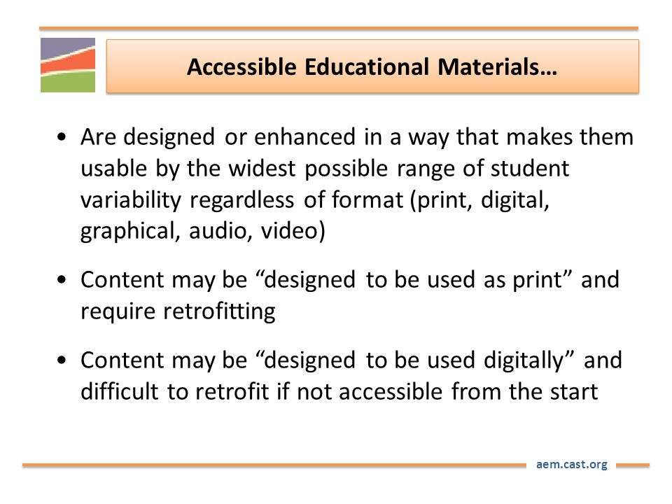 aem.cast.org Accessible Educational Materials… Are designed or enhanced in a way that makes them usable by the widest possible range of student variability regardless of format (print, digital, graphical, audio, video) Content may be designed to be used as print and require retrofitting Content may be designed to be used digitally and difficult to retrofit if not accessible from the start