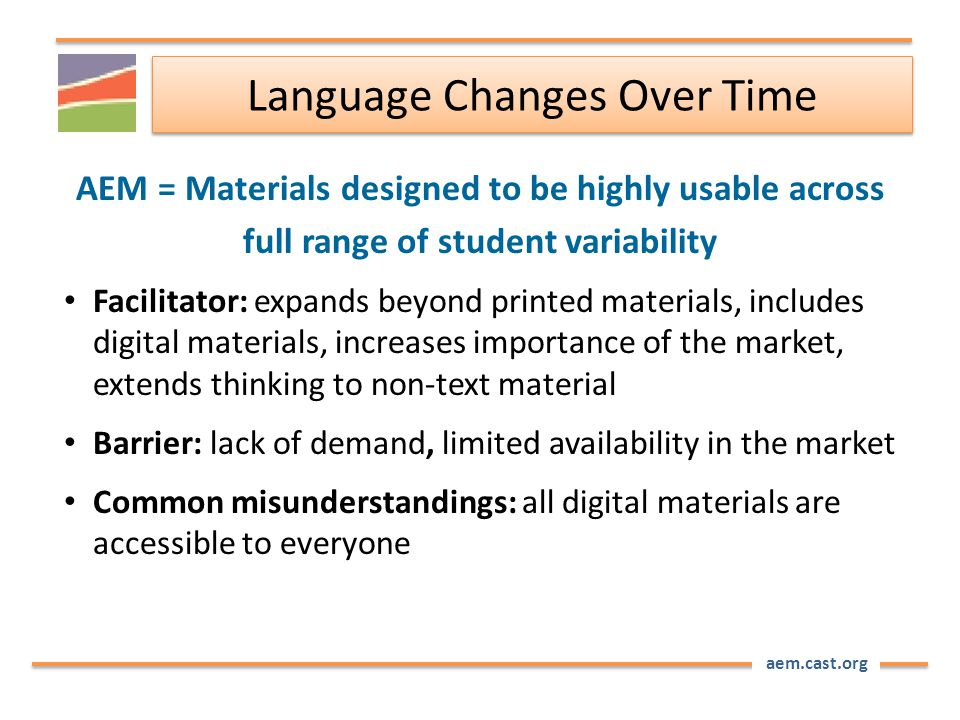 aem.cast.org Language Changes Over Time AEM = Materials designed to be highly usable across full range of student variability Facilitator: expands beyond printed materials, includes digital materials, increases importance of the market, extends thinking to non-text material Barrier: lack of demand, limited availability in the market Common misunderstandings: all digital materials are accessible to everyone