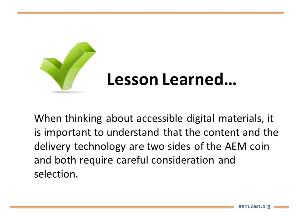 aem.cast.org When thinking about accessible digital materials, it is important to understand that the content and the delivery technology are two sides of the AEM coin and both require careful consideration and selection.