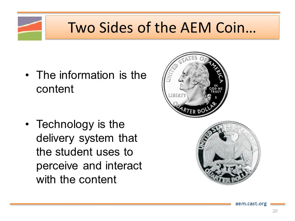aem.cast.org Two Sides of the AEM Coin… 20 The information is the content Technology is the delivery system that the student uses to perceive and interact with the content