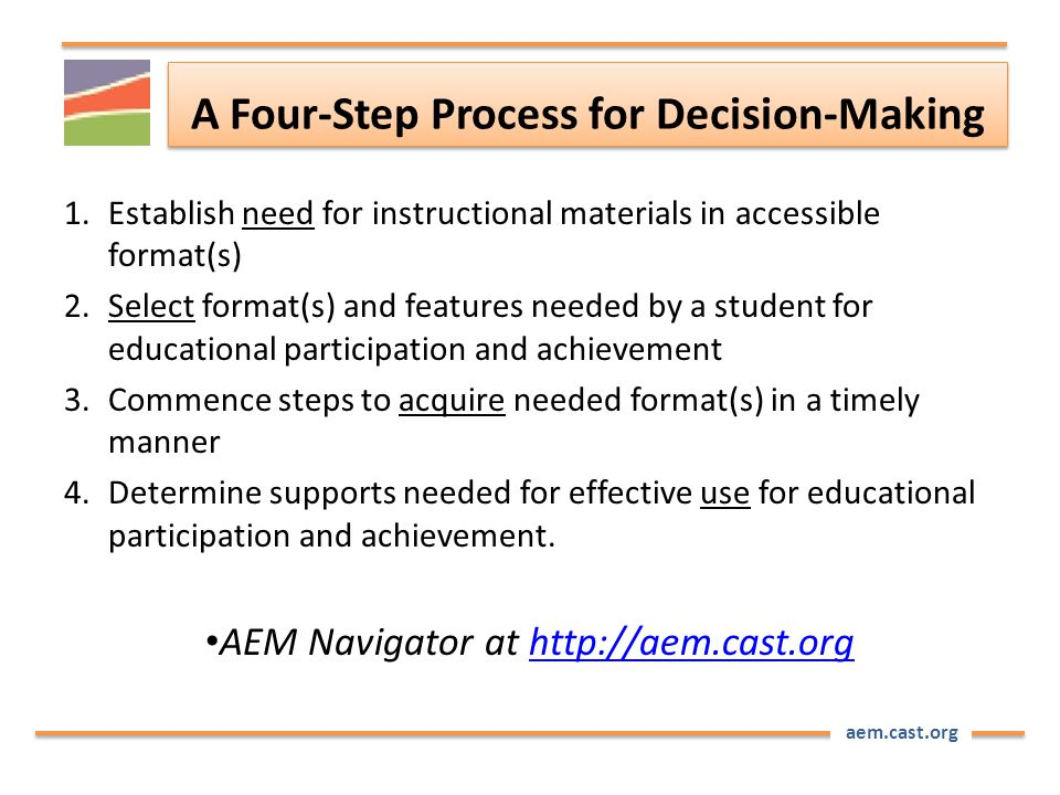 aem.cast.org A Four-Step Process for Decision-Making 1.Establish need for instructional materials in accessible format(s) 2.Select format(s) and features needed by a student for educational participation and achievement 3.Commence steps to acquire needed format(s) in a timely manner 4.Determine supports needed for effective use for educational participation and achievement.