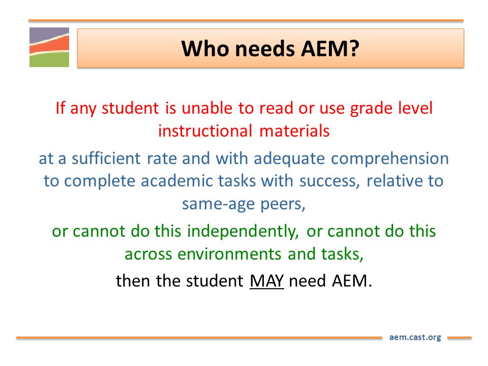aem.cast.org Who needs AEM? If any student is unable to read or use grade level instructional materials at a sufficient rate and with adequate compreh