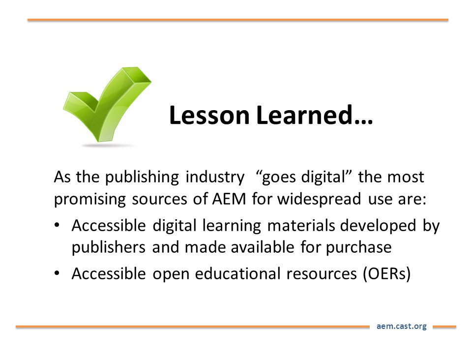 aem.cast.org As the publishing industry goes digital the most promising sources of AEM for widespread use are: Accessible digital learning materials developed by publishers and made available for purchase Accessible open educational resources (OERs) Lesson Learned…