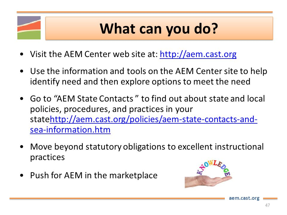 aem.cast.org What can you do? 47 Visit the AEM Center web site at: http://aem.cast.orghttp://aem.cast.org Use the information and tools on the AEM Cen