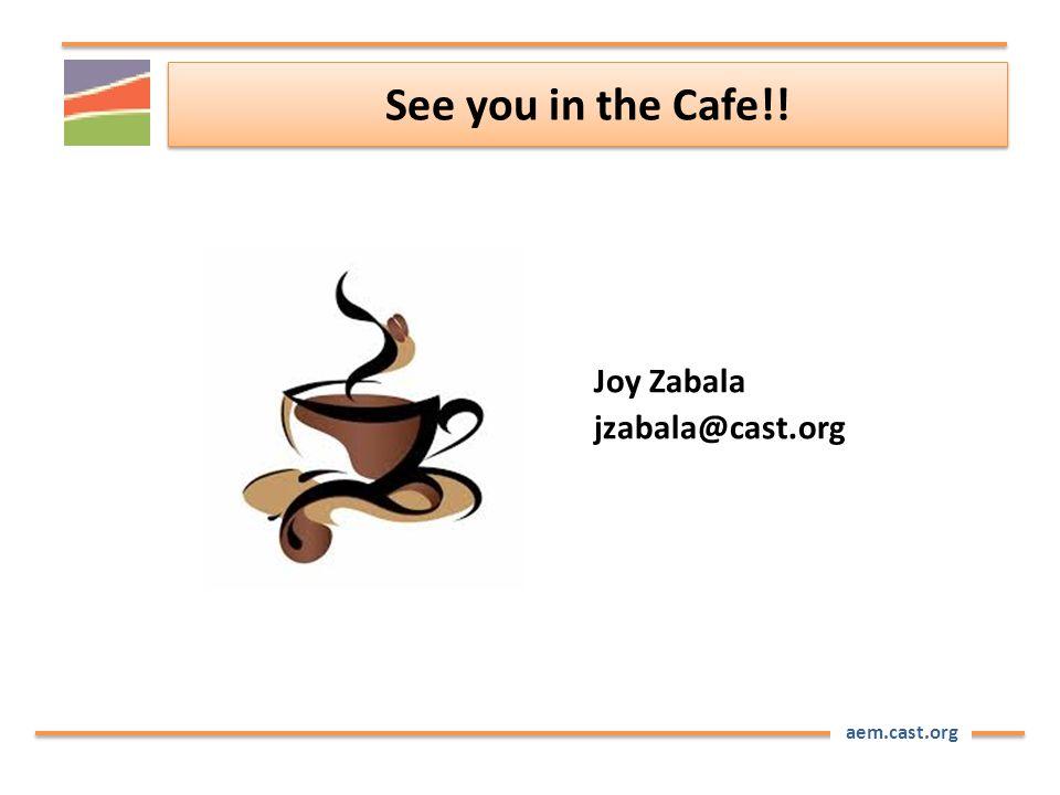 aem.cast.org See you in the Cafe!! Joy Zabala jzabala@cast.org