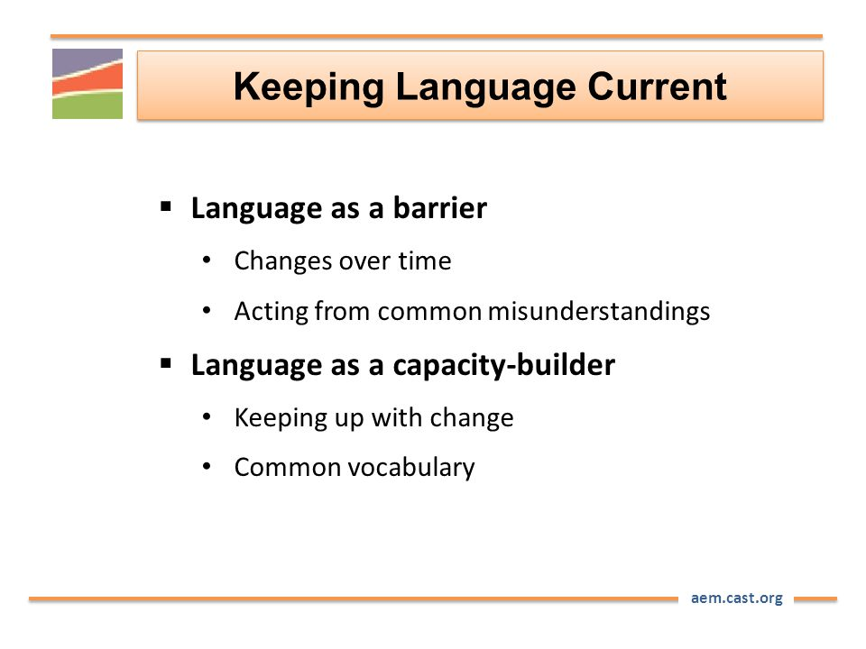 aem.cast.org Keeping Language Current  Language as a barrier Changes over time Acting from common misunderstandings  Language as a capacity-builder Keeping up with change Common vocabulary