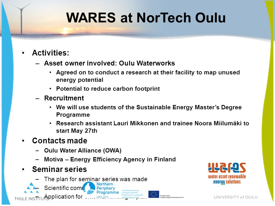 WARES at NorTech Oulu Activities: –Asset owner involved: Oulu Waterworks Agreed on to conduct a research at their facility to map unused energy potential Potential to reduce carbon footprint –Recruitment We will use students of the Sustainable Energy Master's Degree Programme Research assistant Lauri Mikkonen and trainee Noora Miilumäki to start May 27th Contacts made –Oulu Water Alliance (OWA) –Motiva – Energy Efficiency Agency in Finland Seminar series –The plan for seminar series was made –Scientific committee for first seminar selected –Application for external funding in plan