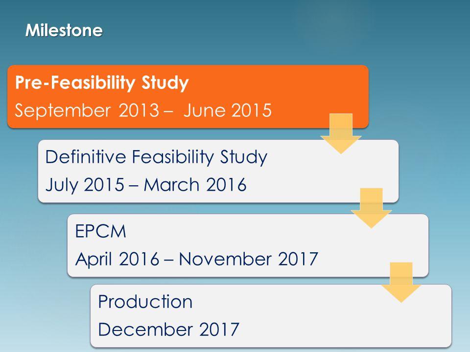 Pre-Feasibility Study September 2013 – June 2015 Definitive Feasibility Study July 2015 – March 2016 EPCM April 2016 – November 2017 Production December 2017 Milestone