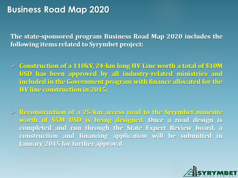 Business Road Map 2020 The state-sponsored program Business Road Map 2020 includes the following items related to Syrymbet project:  Construction of a 110kV, 24-km long HV Line worth a total of $10M USD has been approved by all industry-related ministries and included in the Government program with finance allocated for the HV line construction in 2015;  Reconstruction of a 25-km access road to the Syrymbet minesite worth of $5M USD is being designed.
