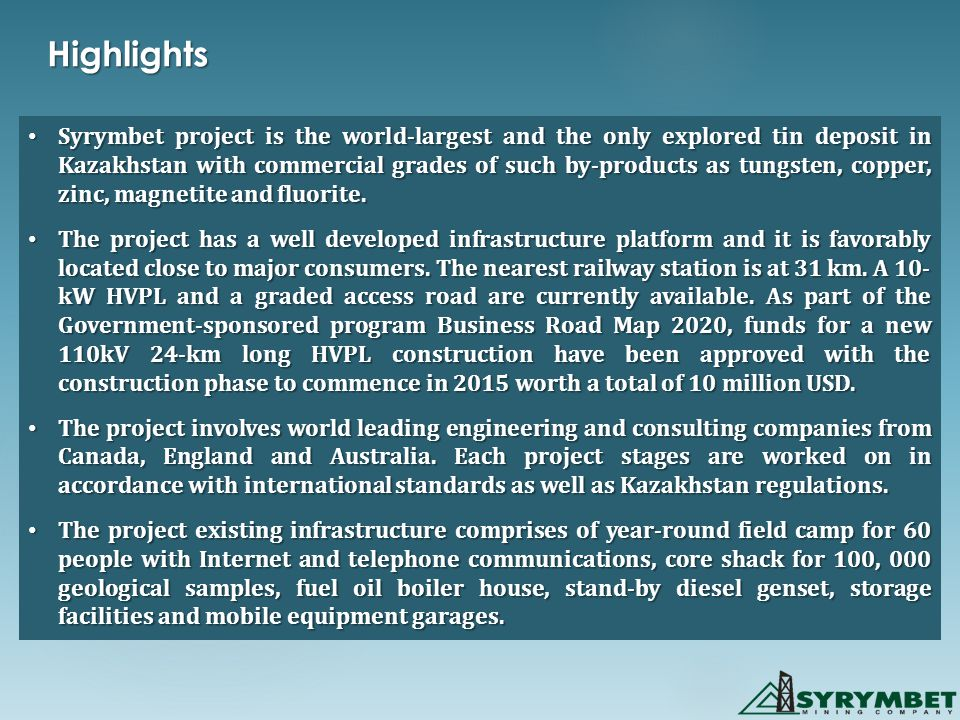 Syrymbet project is the world-largest and the only explored tin deposit in Kazakhstan with commercial grades of such by-products as tungsten, copper, zinc, magnetite and fluorite.