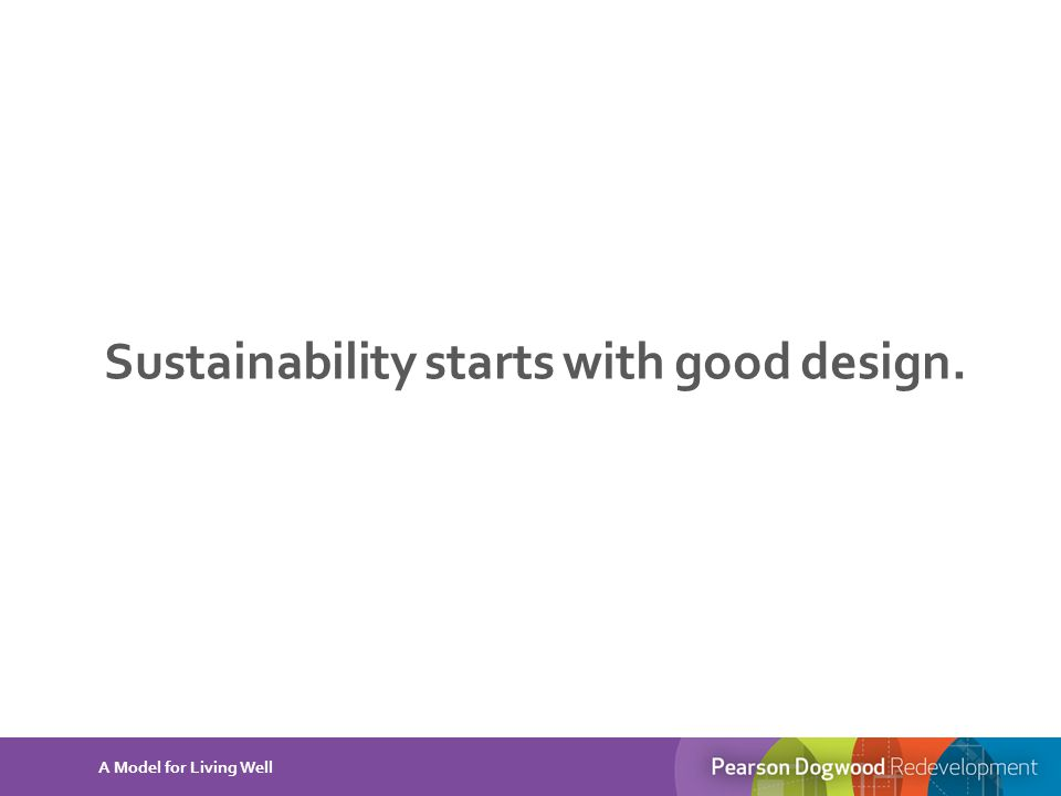Sustainability starts with good design. A Model for Living Well