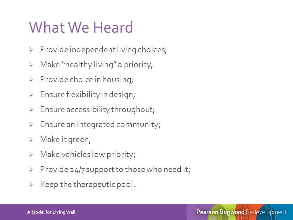 "What We Heard  Provide independent living choices;  Make ""healthy living"" a priority;  Provide choice in housing;  Ensure flexibility in design; "