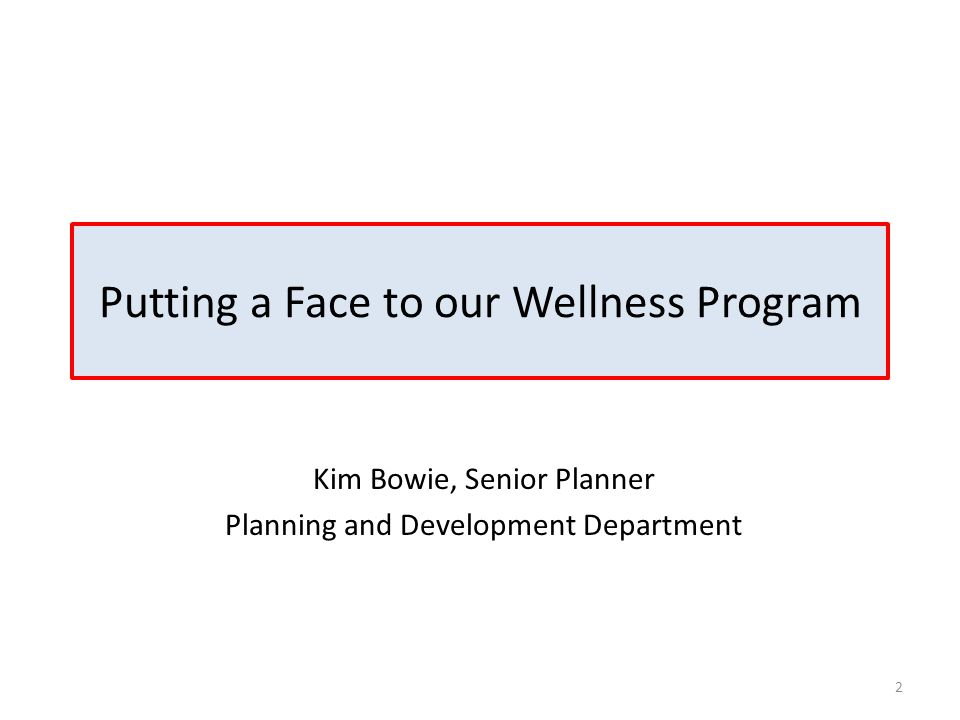 Putting a Face to our Wellness Program 2 Kim Bowie, Senior Planner Planning and Development Department