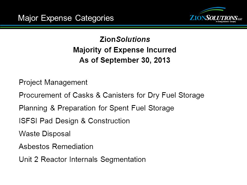 Z NOI S ITULOONS An EnergySoluitons Company LLC ZionSolutions Majority of Expense Incurred As of September 30, 2013 Project Management Procurement of Casks & Canisters for Dry Fuel Storage Planning & Preparation for Spent Fuel Storage ISFSI Pad Design & Construction Waste Disposal Asbestos Remediation Unit 2 Reactor Internals Segmentation Major Expense Categories