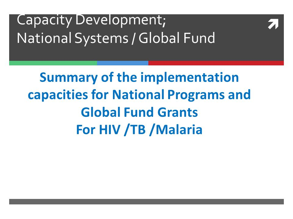  Capacity Development; National Systems / Global Fund Summary of the implementation capacities for National Programs and Global Fund Grants For HIV /
