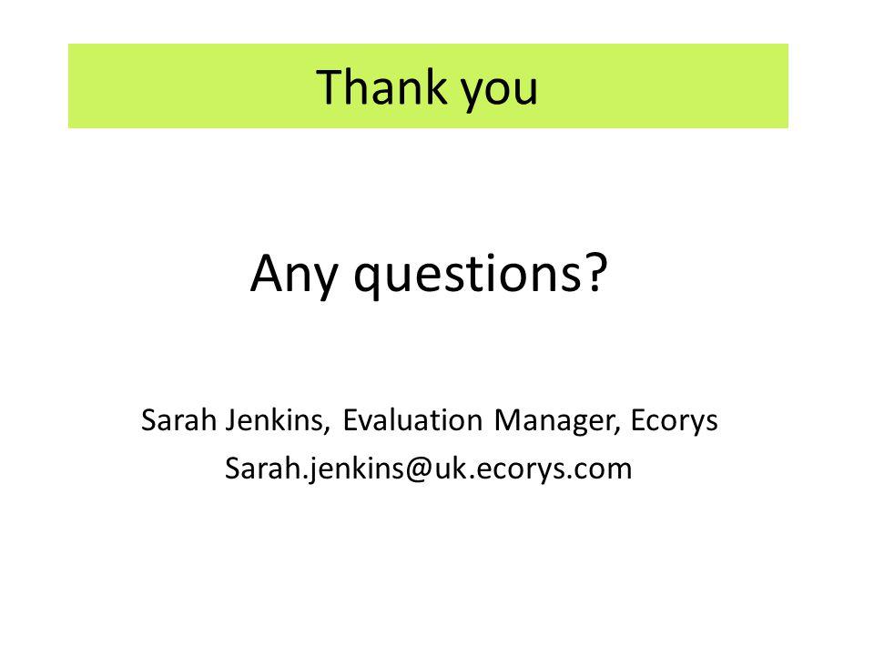 Any questions Sarah Jenkins, Evaluation Manager, Ecorys Sarah.jenkins@uk.ecorys.com Thank you