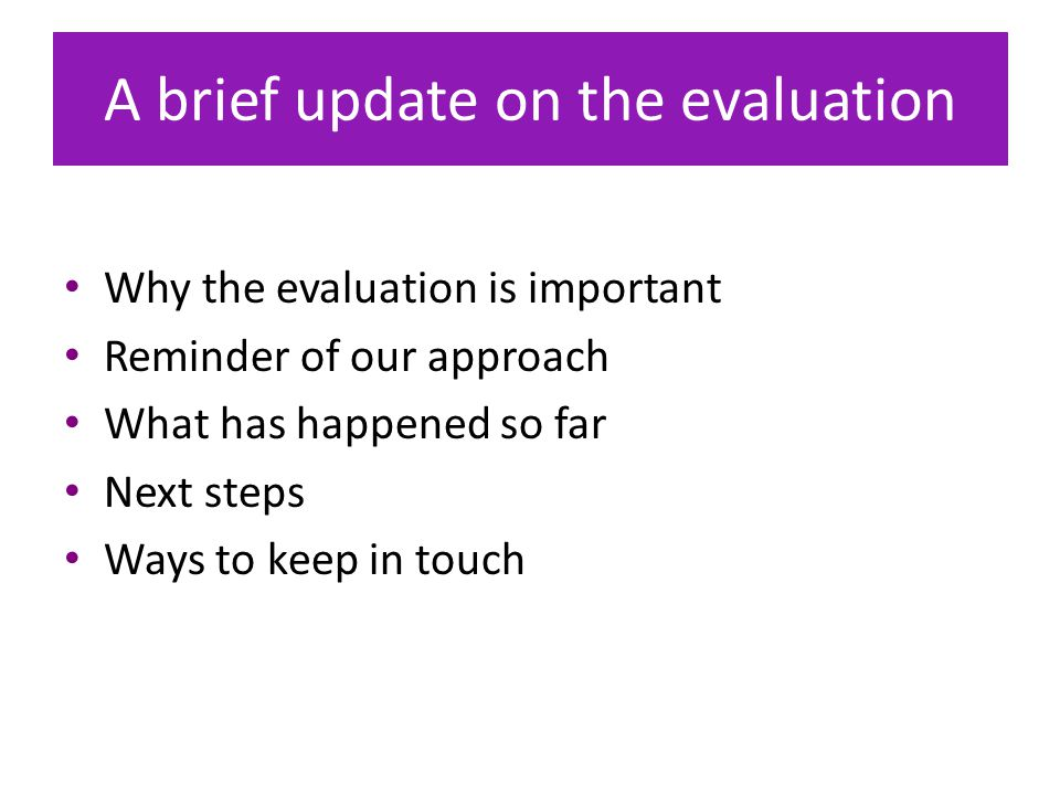 A brief update on the evaluation Why the evaluation is important Reminder of our approach What has happened so far Next steps Ways to keep in touch