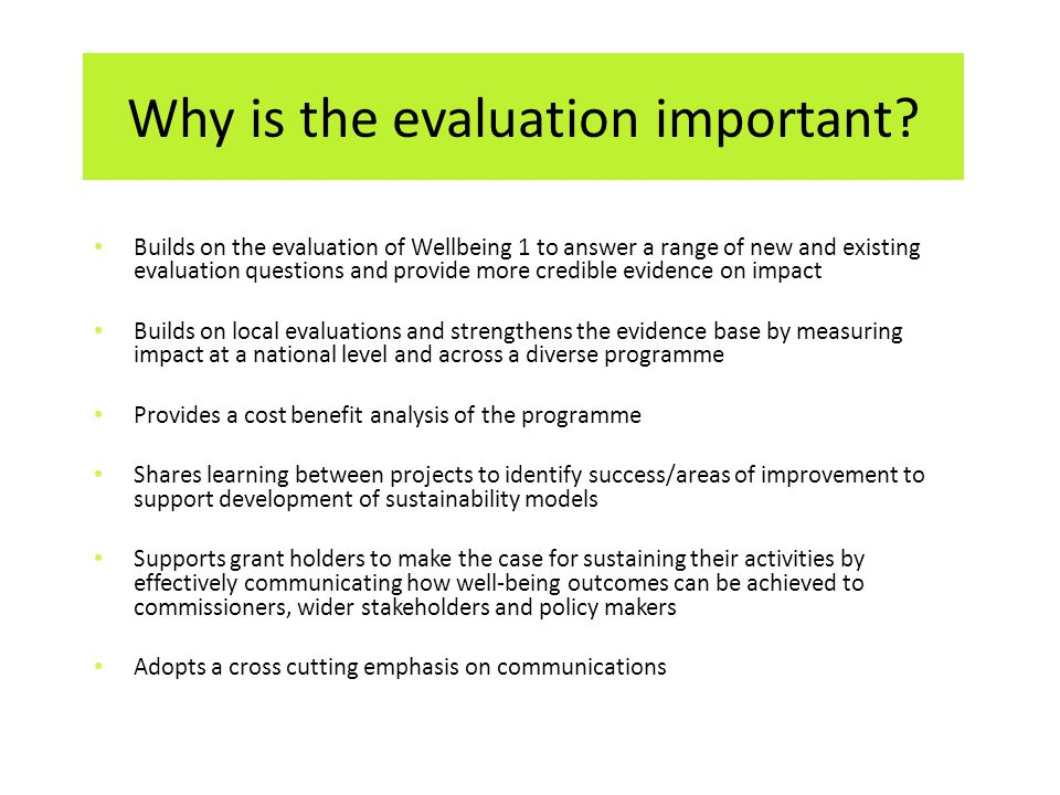 Builds on the evaluation of Wellbeing 1 to answer a range of new and existing evaluation questions and provide more credible evidence on impact Builds on local evaluations and strengthens the evidence base by measuring impact at a national level and across a diverse programme Provides a cost benefit analysis of the programme Shares learning between projects to identify success/areas of improvement to support development of sustainability models Supports grant holders to make the case for sustaining their activities by effectively communicating how well-being outcomes can be achieved to commissioners, wider stakeholders and policy makers Adopts a cross cutting emphasis on communications Why is the evaluation important