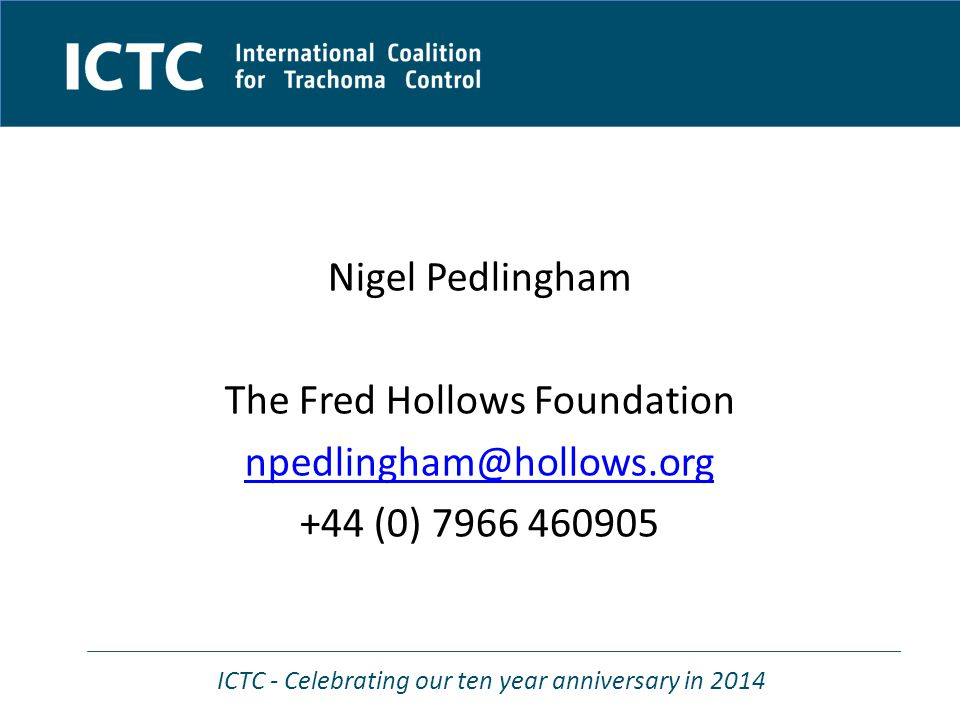 ICTC - Celebrating our ten year anniversary in 2014 Nigel Pedlingham The Fred Hollows Foundation npedlingham@hollows.org +44 (0) 7966 460905