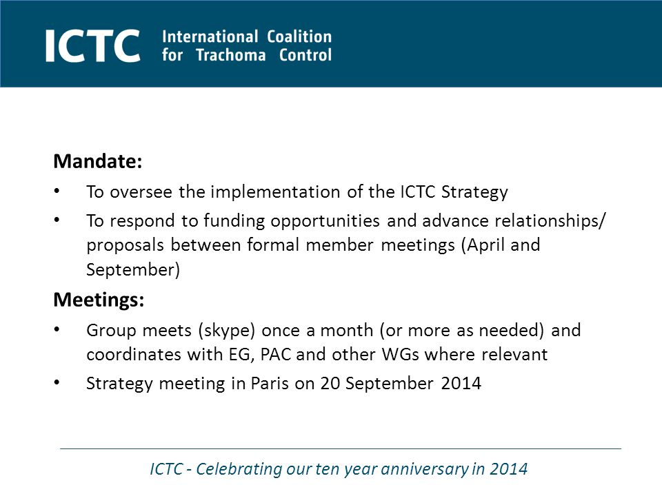 ICTC - Celebrating our ten year anniversary in 2014 Mandate: To oversee the implementation of the ICTC Strategy To respond to funding opportunities and advance relationships/ proposals between formal member meetings (April and September) Meetings: Group meets (skype) once a month (or more as needed) and coordinates with EG, PAC and other WGs where relevant Strategy meeting in Paris on 20 September 2014
